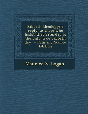 Nabu Press Sabbath Theology; A Reply to Those Who Insist That Saturday Is the Only True Sabbath Day - Primary Source Edition by Logan, Maur at Sears.com